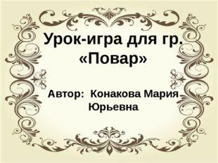 Урок –игра для группы «Повар» Автор: Конакова Мария Юрьевна Урок-игра для гр.