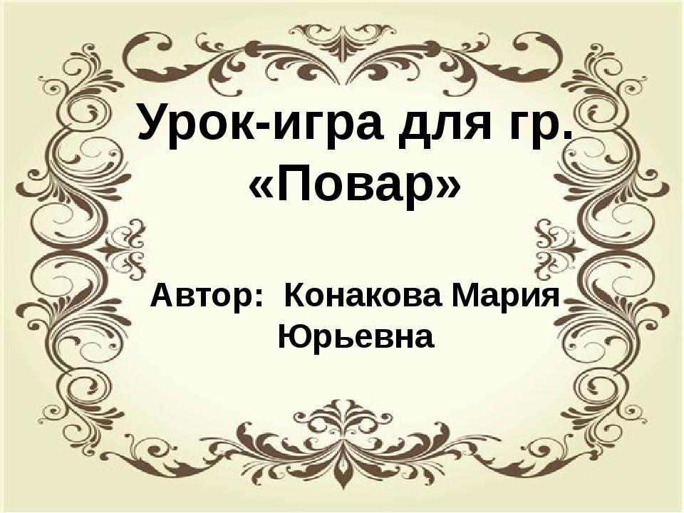 Урок –игра для группы «Повар» Автор: Конакова Мария Юрьевна Урок-игра для гр....