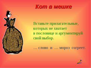 Кот в мешке Вставьте прилагательные, которых не хватает в пословице и аргуме