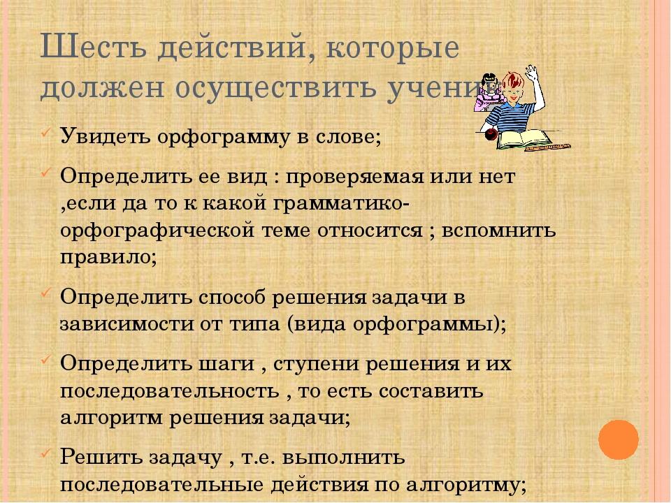 Шесть действий, которые должен осуществить ученик Увидеть орфограмму в слове;...