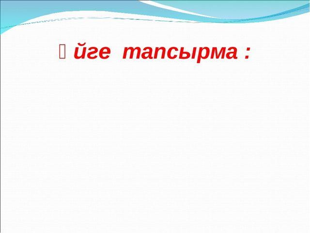 Үйге тапсырма :