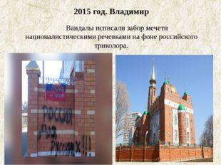 2015 год. Владимир Вандалы исписали забор мечети националистическими речевк
