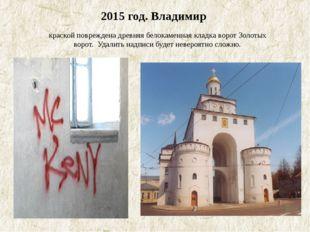 2015 год. Владимир краской повреждена древняя белокаменная кладка ворот Золо