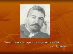 Только любовью держится и движется жизнь. И.С. Тургенев.