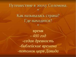 Путешествие в эпоху Соломона. * Как называлась страна? Где находится? * время