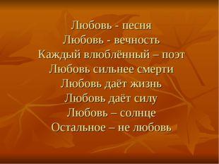 Любовь - песня Любовь - вечность Каждый влюблённый – поэт Любовь сильнее смер