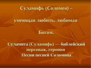 Суламифь (Соломея) – умеющая любить, любимая Богом. Суламита (Суламифь) — биб