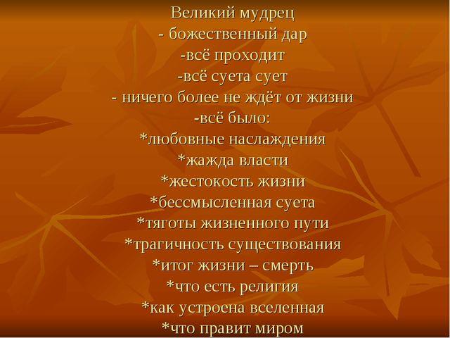 Великий мудрец - божественный дар -всё проходит -всё суета сует - ничего боле...