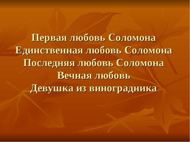 Первая любовь Соломона Единственная любовь Соломона Последняя любовь Соломона...