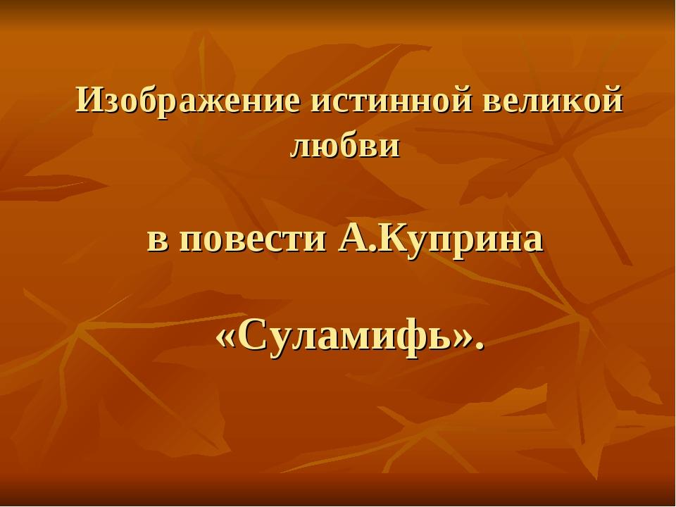 Изображение истинной великой любви в повести А.Куприна «Суламифь».