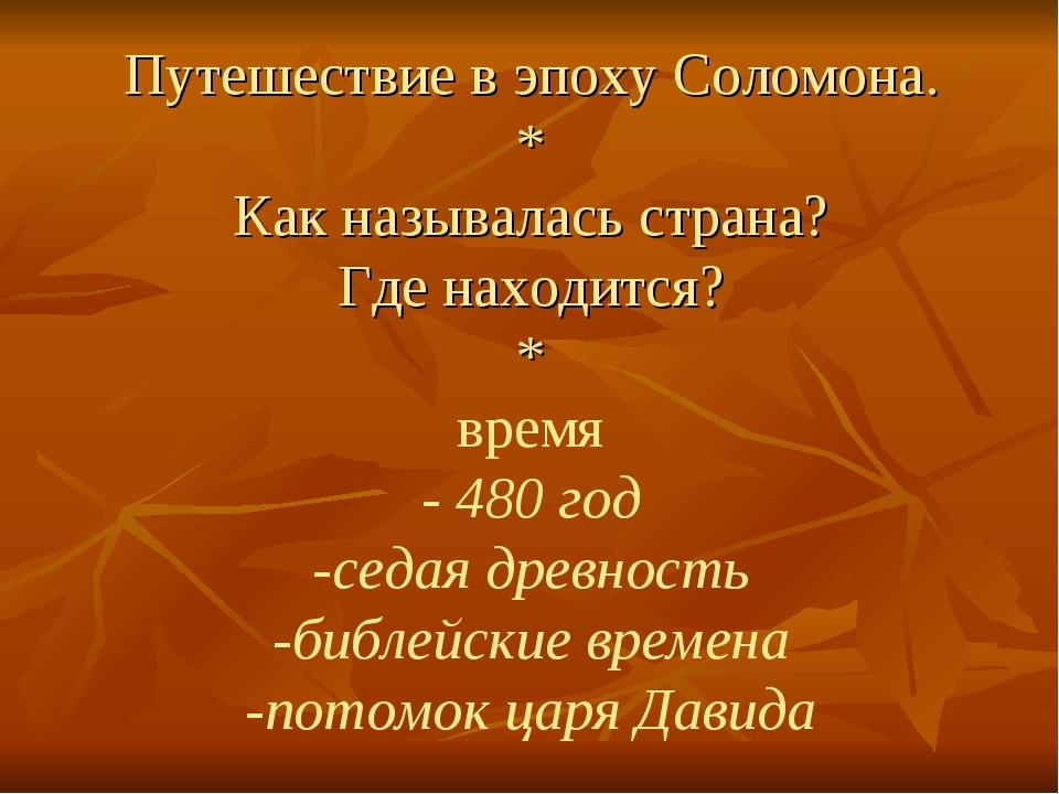 Путешествие в эпоху Соломона. * Как называлась страна? Где находится? * время...