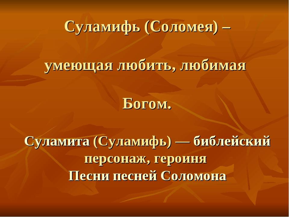 Суламифь (Соломея) – умеющая любить, любимая Богом. Суламита (Суламифь) — биб...