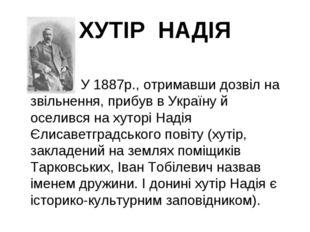ХУТІР НАДІЯ  У 1887р., отримавши дозвіл на звільнення, прибув в Україну