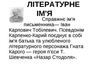 ЛІТЕРАТУРНЕ ІМ'Я  Справжнє ім'я письменника— Іван Карпович Тобілеви