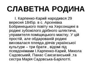СЛАВЕТНА РОДИНА І. Карпенко-Карий народився 29 вересня 1845р. в с. Арсенівк