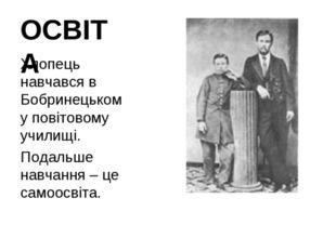 ОСВІТА Хлопець навчався в Бобринецькому повітовому училищі. Подальше навчання