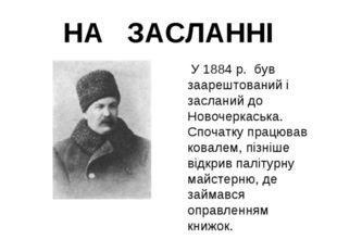 НА ЗАСЛАННІ  У 1884 р. був заарештований і засланий до Новочеркаська. Спочат