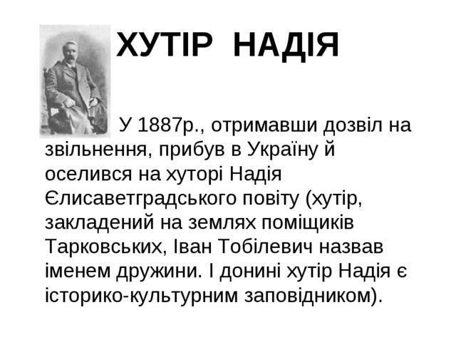 ХУТІР НАДІЯ  У 1887р., отримавши дозвіл на звільнення, прибув в Україну...