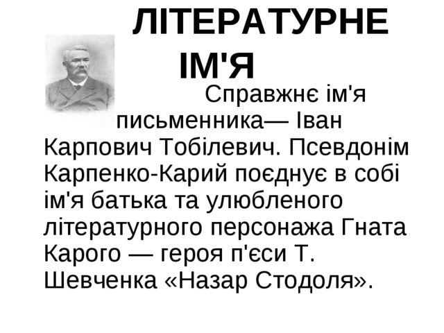 ЛІТЕРАТУРНЕ ІМ'Я  Справжнє ім'я письменника— Іван Карпович Тобілеви...