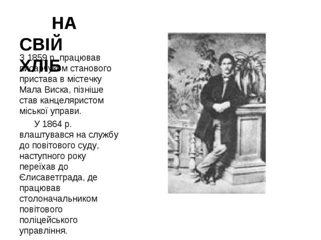 НА СВІЙ ХЛІБ З 1859 р. працював писарчуком станового пристава в містечку Ма...