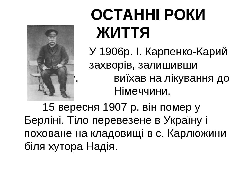 ОСТАННІ РОКИ ЖИТТЯ У 1906р. І. Карпенко-Карий захворів, залишивши сцен...