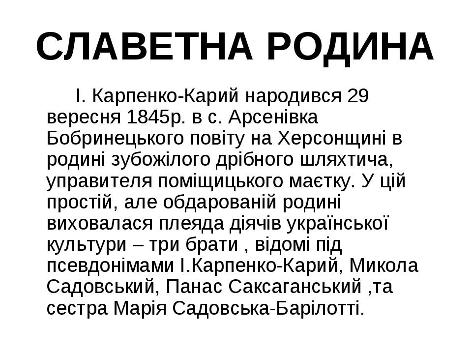 СЛАВЕТНА РОДИНА І. Карпенко-Карий народився 29 вересня 1845р. в с. Арсенівк...