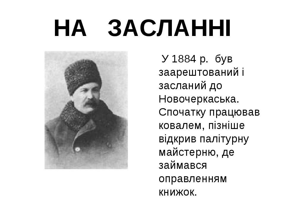 НА ЗАСЛАННІ  У 1884 р. був заарештований і засланий до Новочеркаська. Спочат...