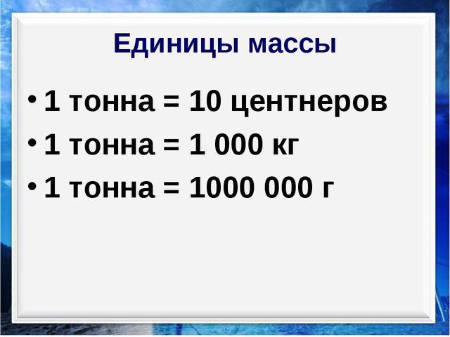 Единицы массы 1 тонна = 10 центнеров 1 тонна = 1 000 кг 1 тонна = 1000 000 г