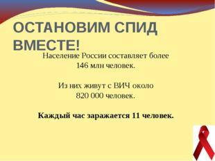 ОСТАНОВИМ СПИД ВМЕСТЕ! Население России составляет более 146 млн человек. Из