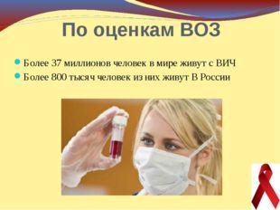 По оценкам ВОЗ Более 37 миллионов человек в мире живут с ВИЧ Более 800 тысяч