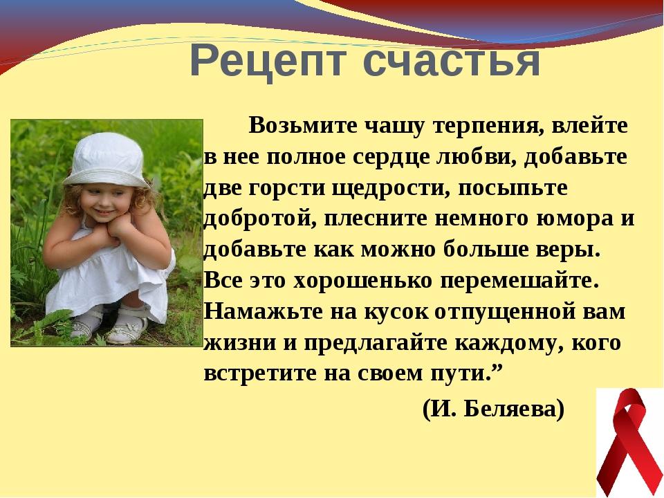 Рецепт счастья Возьмите чашу терпения, влейте в нее полное сердце любви, доб...