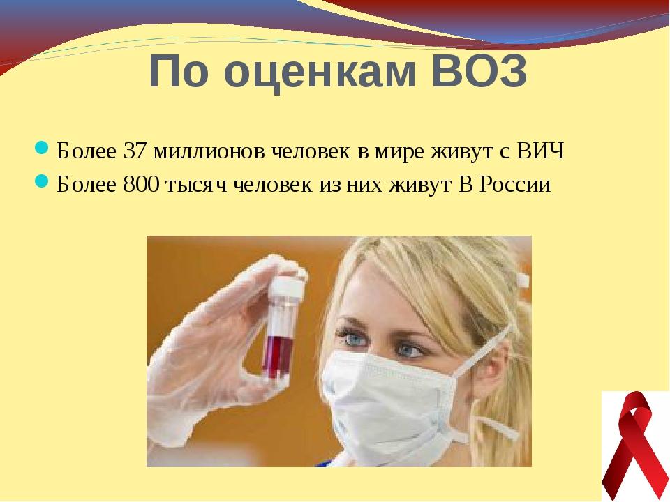 По оценкам ВОЗ Более 37 миллионов человек в мире живут с ВИЧ Более 800 тысяч...