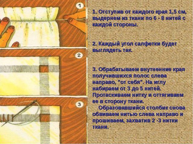 1. Отступив от каждого края 1,5 см, выдернем из ткани по 6 - 8 нитей с каждой...