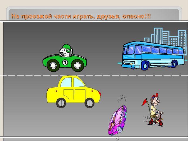 На проезжей части играть, друзья, опасно!!!