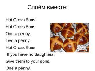 Споём вместе: Hot Cross Buns, Hot Cross Buns. One a penny, Two a penny, Hot C