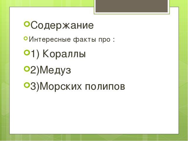 Содержание Интересные факты про : 1) Кораллы 2)Медуз 3)Морских полипов