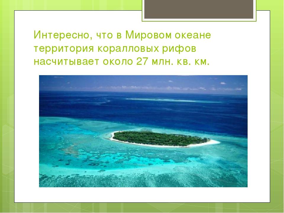 Интересно, что в Мировом океане территория коралловых рифов насчитывает около...