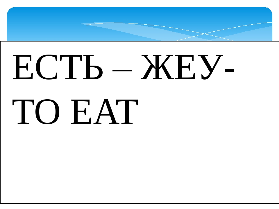 ЕСТЬ – ЖЕУ-TO EAT