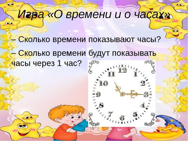 Игра «О времени и о часах» – Сколько времени показывают часы? – Сколько време...