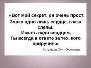 «Вот мой секрет, он очень прост. Зорко одно лишь сердце, глаза слепы. Искать
