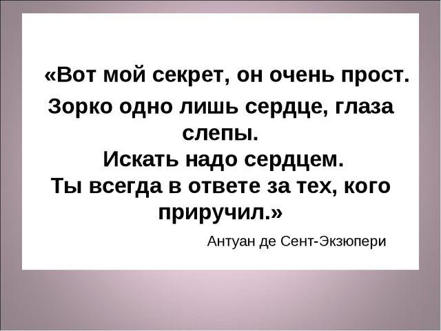 «Вот мой секрет, он очень прост. Зорко одно лишь сердце, глаза слепы. Искать...