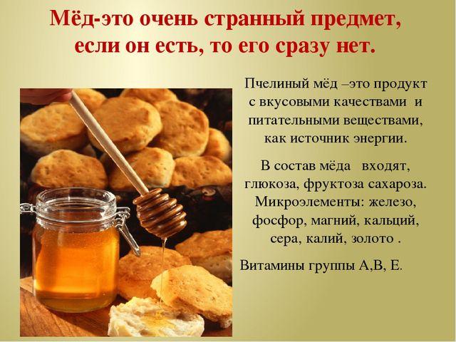 Мёд-это очень странный предмет, если он есть, то его сразу нет. Пчелиный мёд...
