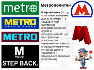Метрополитен(отфр. «столичная железная дорога»),метро – в традиционном по