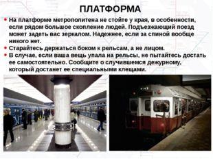 ПЛАТФОРМА На платформе метрополитена не стойте у края, в особенности, если ря