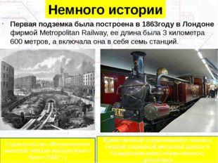 Немного истории Первая подземка была построена в 1863году в Лондоне фирмой Me