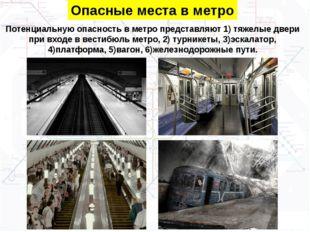 Опасные места в метро Потенциальную опасность в метро представляют 1) тяжелые