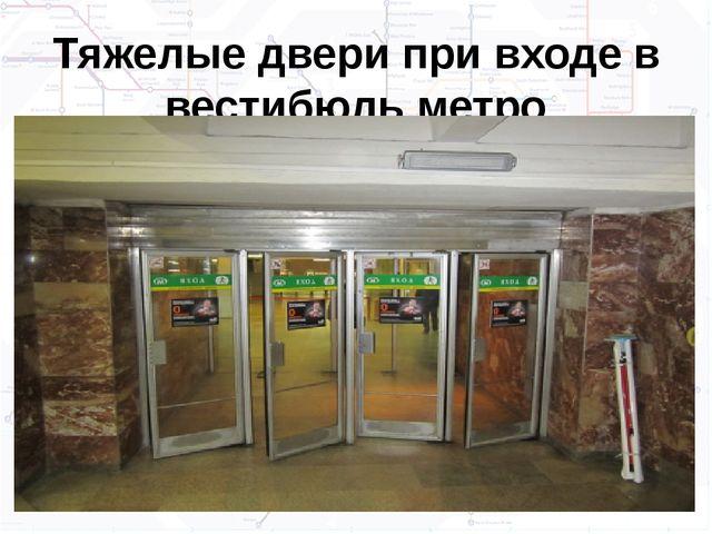 Тяжелые двери при входе в вестибюль метро