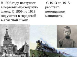 С 1913 по 1915 работает помощником машиниста. В 1906 году поступает в церков