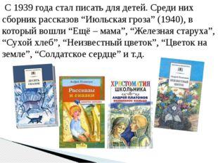 """С 1939 года стал писать для детей. Среди них сборник рассказов """"Июльская гро"""