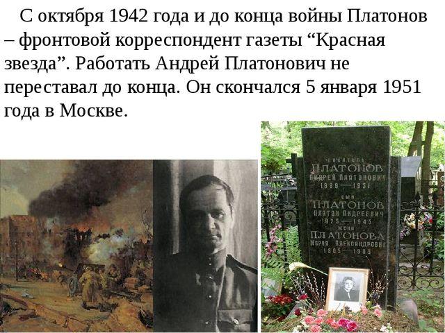 С октября 1942 года и до конца войны Платонов – фронтовой корреспондент газе...